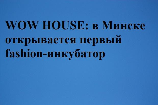 WOW HOUSE: в Минске открывается первый fashion-инкубатор
